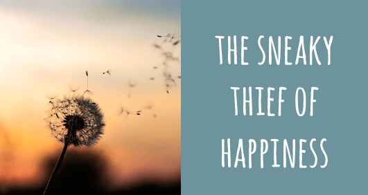 The sneaky thief of happiness