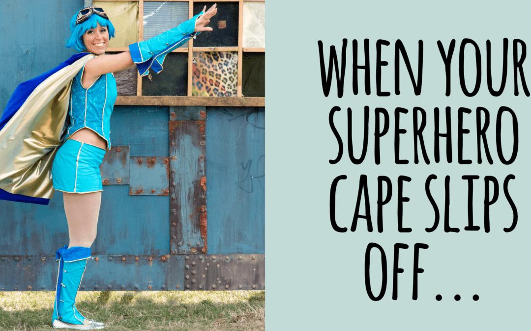 When your superhero cape slips off…