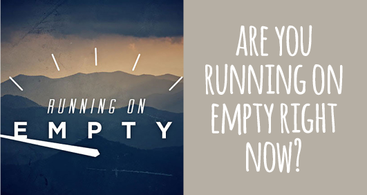 Are you running on empty right now?